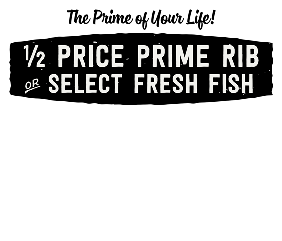 Half Price Prime Rib or Select Fresh Fish